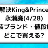 永瀬廉(4/28)解決King&Prince着用の衣装ブランド・値段は?どこで買える?
