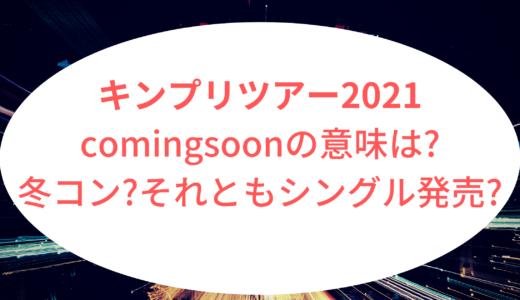キンプリツアー2021|comingsoonの意味は?冬コン?それともシングル発売?