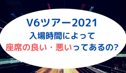 V6ツアー2021|入場時間によって座席の良い・悪いってあるの?