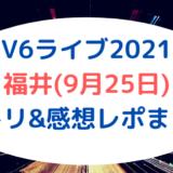 V6ライブ2021|福井(9月25日)セトリ&感想レポまとめ